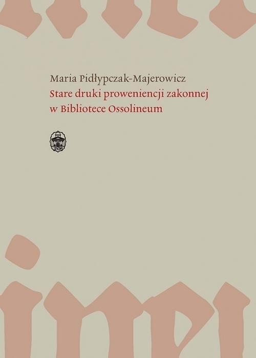 okładka Stare druki proweniencji zakonnej w Bibliotece Ossolineum, Książka | Pidłypczak-Majerowicz Maria