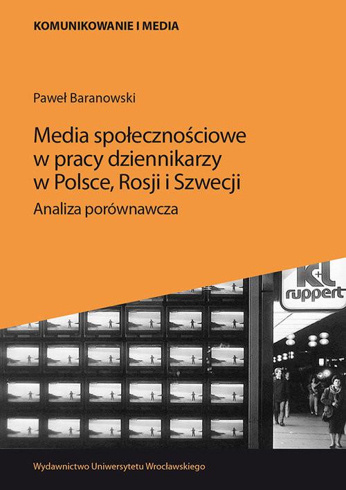 okładka Media społecznościowe w pracy dziennikarzy w Polsce Rosji i Szwecji Analiza porównawcza, Książka   Baranowski Paweł