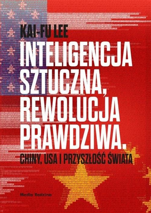 okładka Inteligencja sztuczna rewolucja prawdziwa Chiny USA i przyszłość świataksiążka      Lee Kai-Fu