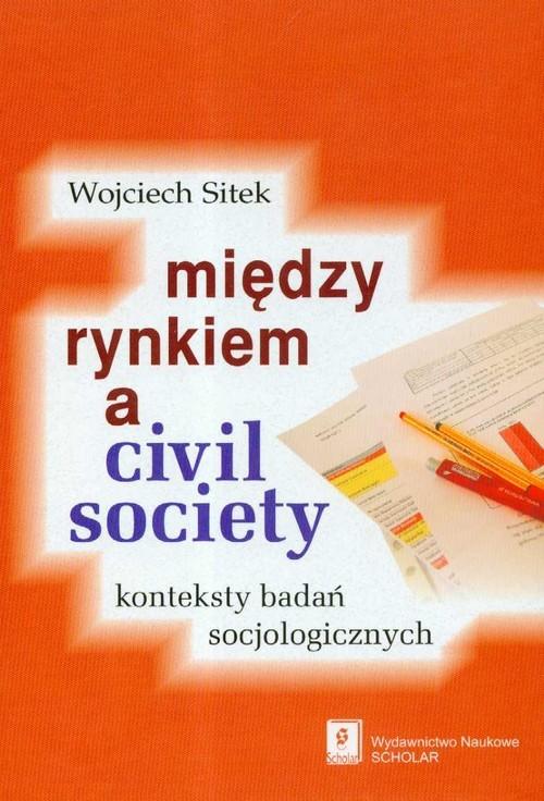 okładka Miedzy rynkiem a civil society konteksty badań socjologicznych, Książka | Sitek Wojciech