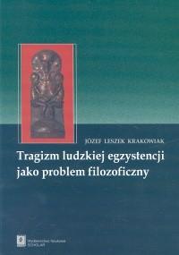 okładka Tragizm ludzkiej egzystencji jako problem filozoficzny, Książka | Józef Leszek Krakowiak