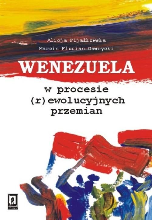 okładka Wenezuela w procesie (r)ewolucyjnych przemian, Książka   Alicja  Fijałkowska, Marcin Florian Gawrycki