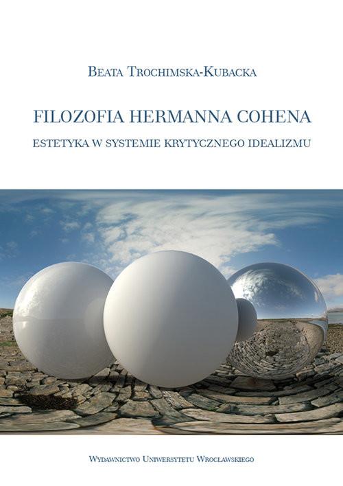 okładka Filozofia Hermanna Cohena estetyka w systemie krytycznego idealizmu, Książka   Trochimska-Kubacka Beata