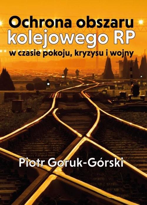 okładka Ochrona obszaru kolejowego RP w czasie pokoju kryzysu i wojny, Książka   Piotr Goruk-Górski