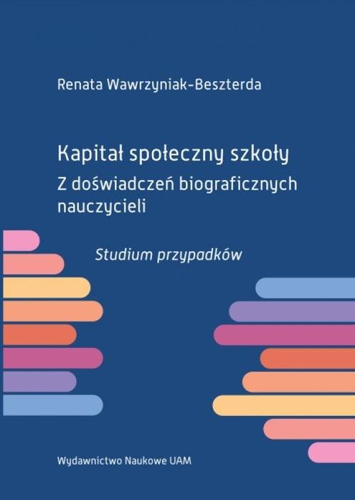 okładka Kapitał społeczny szkoły Z doświadczeń biograficznych nauczycieli. Studium przypadków, Książka | Wawrzyniak-Beszterda Renata