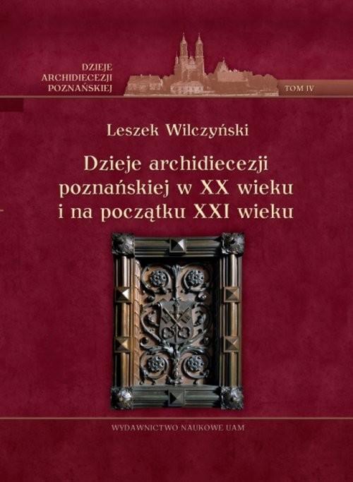 okładka Dzieje archidiecezji poznańskiej w XX wieku i na początku XXI wieku, t. IV, Książka | Wilczyński Leszek