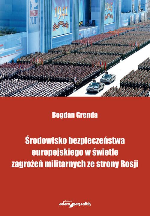 okładka Środowisko bezpieczeństwa europejskiego w świetle zagrożeń militarnych ze strony Rosji, Książka | Grenda Bogdan