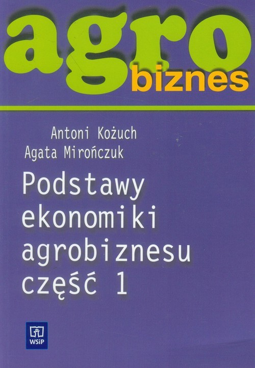 okładka Agrobiznes Podstawy ekonomiki agrobiznesu część 1 Szkoła ponadgimnazjalna, Książka   Antoni Kożuch, Agata Mirończuk