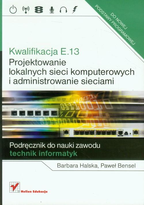 okładka Kwalifikacja E.13 Projektowanie lokalnych sieci komputerowych i administrowanie sieciami Podręcznik do nauki zawodu technik informatyk, Książka | Barbara Halska, Paweł Bensel
