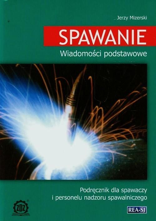 okładka Spawanie Wiadomości podstawowe Podręcznik dla spawaczy i personelu nadzoru spawalniczego, Książka | Mizerski Witold