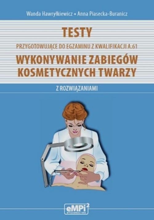 okładka Testy przygotowujące do egzaminu z kwalifikacji A.61 Wykonywanie zabiegów kosmetycznych twarzy z rozwiązaniami Szkoła ponadgimnazjalna, Książka | Wanda Hawryłkiewicz, Anna Piasecka-Buranicz