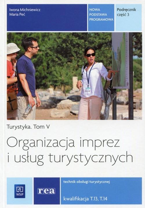 okładka Organizacja imprez i usług turystycznych Podręcznik Część 3 Turystyka Tom 5 Technik obsługi turystycznej Kwalifikacja T.13, T.14, Książka | Maria Peć, Iwona Michniewicz