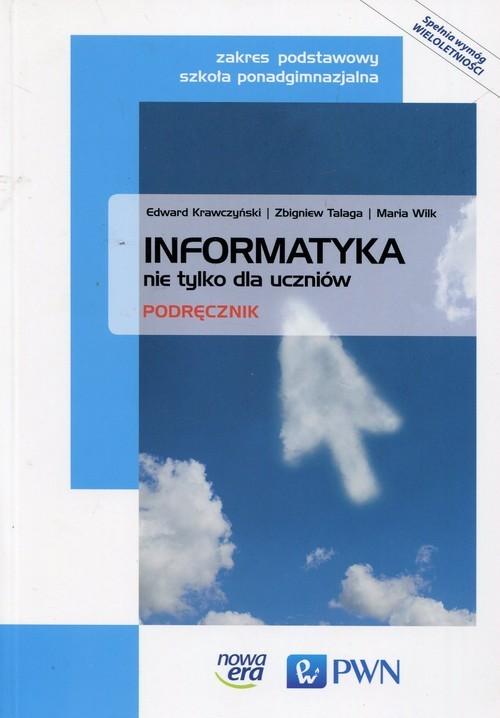okładka Informatyka nie tylko dla uczniów Podręcznik Zakres podstawowy Szkoła ponadgimnazjalna, Książka | Zbigniew Talaga, Edward Krawczyński, Mar Wilk