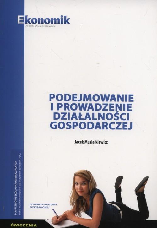 okładka Podejmowanie i prowadzenie działalnści gospodarczej Ćwiczenia Szkoły ponadgimnazjalne, Książka | Musiałkiewicz Jacek