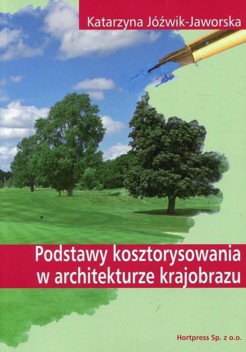 okładka Podstawy kosztorysowania w architekturze krajobrazu Podręcznik Technik architektury krajobrazu, Książka | Jóźwik-Jaworska Katarzyna