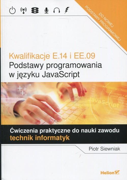 okładka Kwalifikacje E.14 i EE.09 Podstawy programowania w języku JavaScript Ćwiczenia praktyczne do nauki zawodu technik informatyk, Książka   Siewniak Piotr