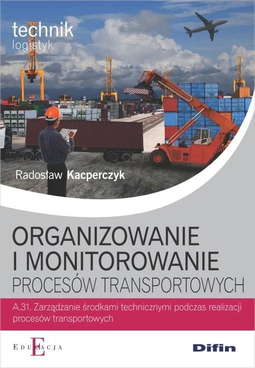 okładka Organizowanie i monitorowanie procesów transportowych A.31książka      Kacperczyk Radosław