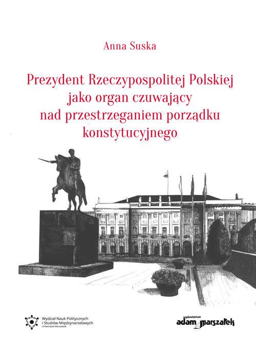 okładka Prezydent Rzeczypospolitej Polskiej jako organ czuwający nad przestrzeganiem porządku konstytucyjnego, Książka | Suska Anna