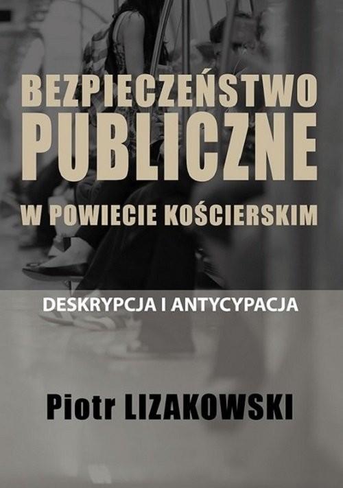okładka Bezpieczeństwo publiczne w powiecie kościerskim - deskrypcja i antycypacja, Książka | Lizakowski Piotr