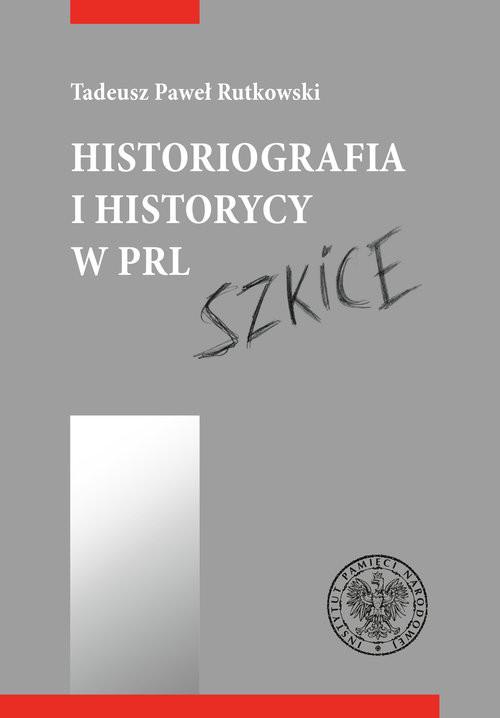 okładka Historiografia i historycy w PRL Szkice, Książka | Rutkowski Tadeusz
