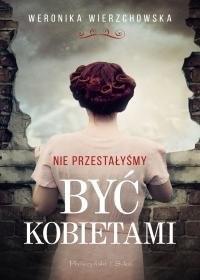 okładka Nie przestałyśmy być kobietami, Książka   Weronika Wierzchowska