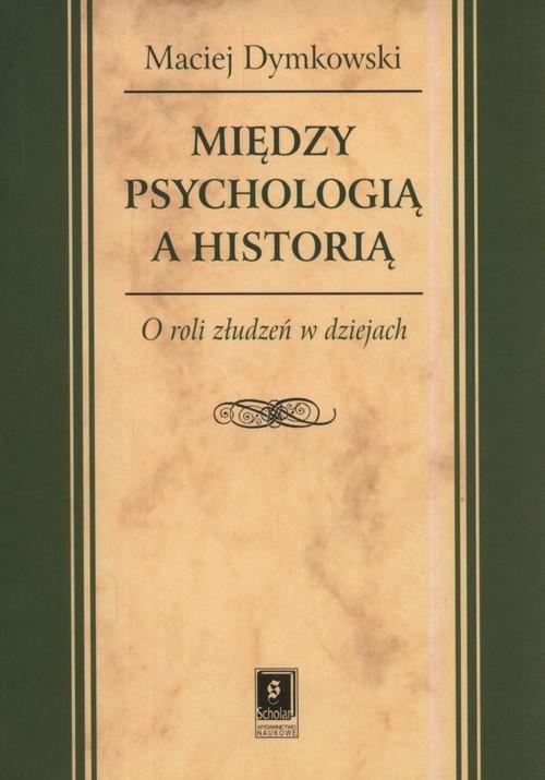 okładka Między psychologią a historią O roli złudzeń w dziejachksiążka |  | Maciej Dymkowski