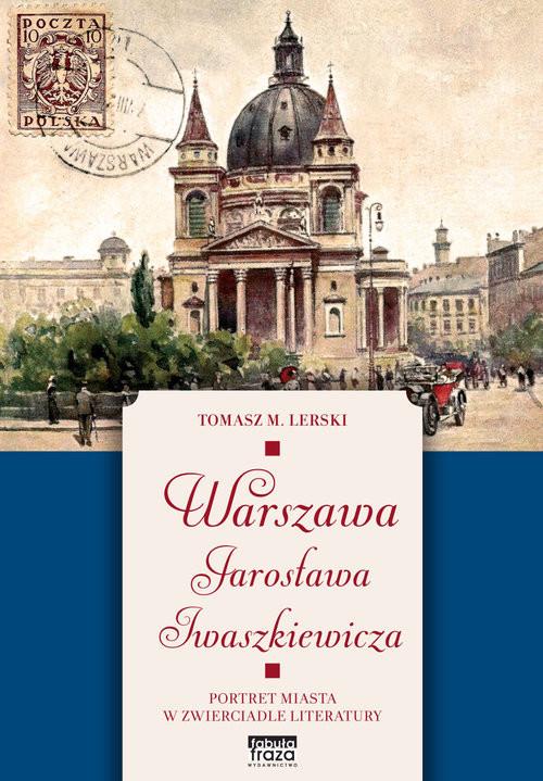okładka Warszawa Jarosława Iwaszkiewicza Portret miasta w zwierciadle literaturyksiążka      Lerski Tomasz