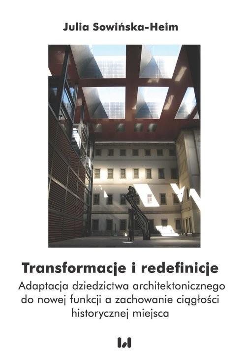 okładka Transformacje i redefinicje Adaptacja dziedzictwa architektonicznego do nowej funkcji a zachowanie ciągłości historycznej miejsc, Książka | Sowińska-Heim Julia
