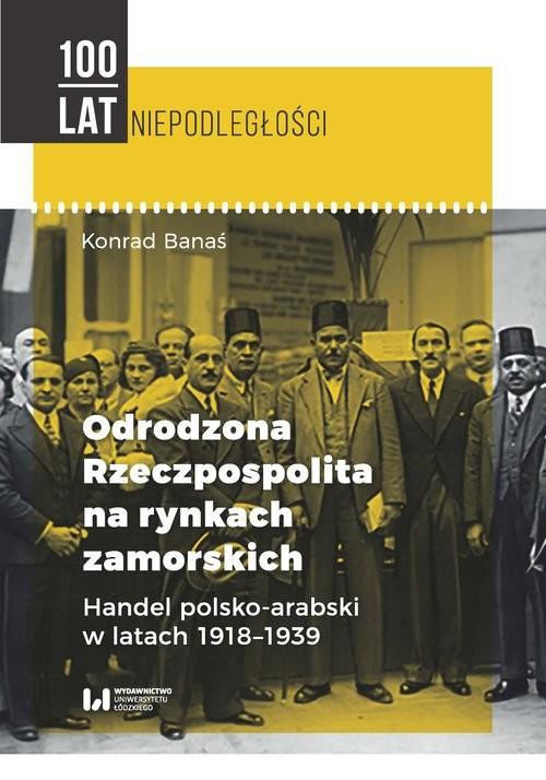okładka Odrodzona Rzeczpospolita na rynkach zamorskich Handel polsko-arabski w latach 1918-1939, Książka | Banaś Konrad