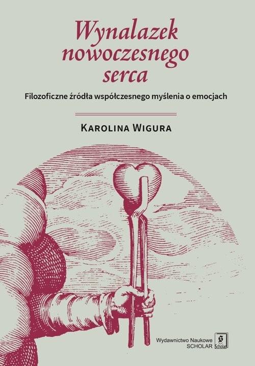 okładka Wynalazek nowoczesnego serca Filozoficzne źródła współczesnego myślenia o emocjach, Książka | Wigura Karolina