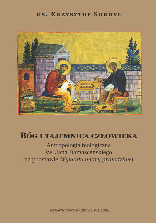 okładka Bóg i tajemnica czlowieka Antropologia teologiczna św. Jana Damasceńskiego na podstawie, Książka | Sordyl Krzysztof