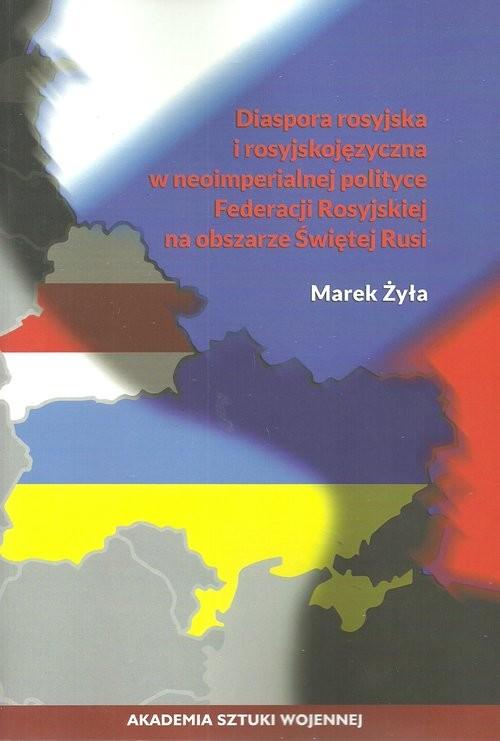 okładka Diaspora rosyjska i rosyjskojęzyczna w neoimperialnej polityce Federacji Rosyjskiej na obszarze Świętej Rusi, Książka | Żyła Marek