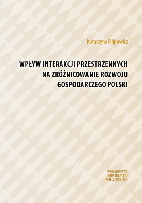 okładka Wpływ interakcji przestrzennych na zróżnicowanie rozwoju gospodarczego Polski, Książka | Filipowicz Katarzyna