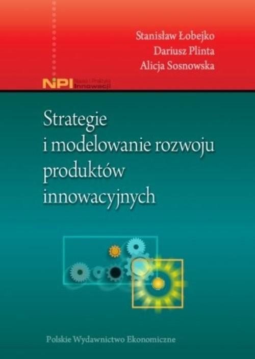 okładka Strategie i modelowanie rozwoju produktów innowacyjnych, Książka | Stanisław Łobejko, Dariusz  Plinta, Sosnowska