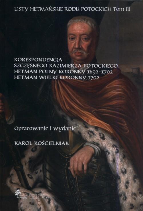 okładka Listy hetmańskie rodu Potockich Tom 3 Korespondencja Szczęsnego Kazimierza Potockiego Hetman Polny Koronny 1692–1702 Hetman Wielki Koronny 1702, Książka |