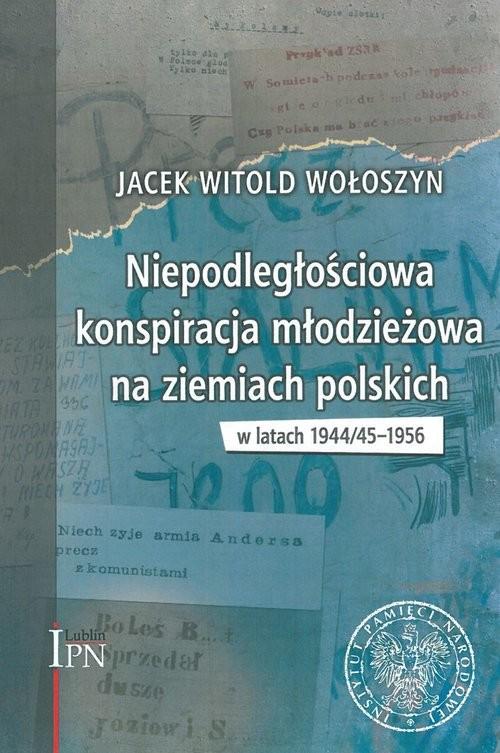 okładka Niepodległościowa konspiracja młodzieżowa na ziemiach polskich w latach 1944/1945-1956, Książka | Jacek Witold Wołoszyn