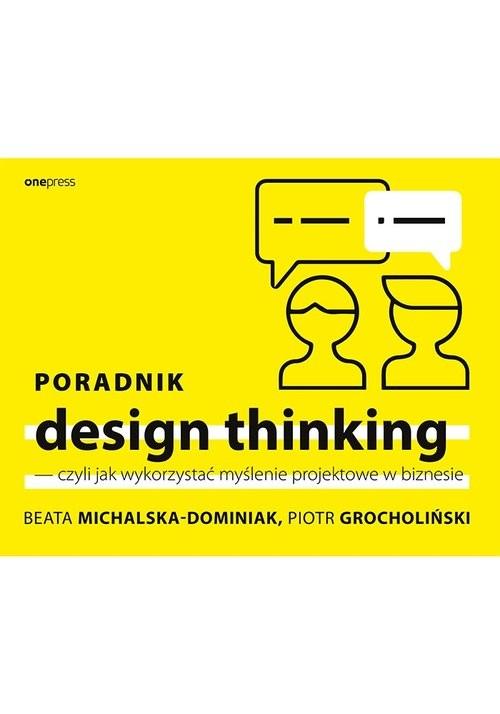 okładka Poradnik design thinking czyli jak wykorzystać myślenie projektowe w biznesie, Książka | Beata Michalska-Dominiak, Piotr Grocholiński