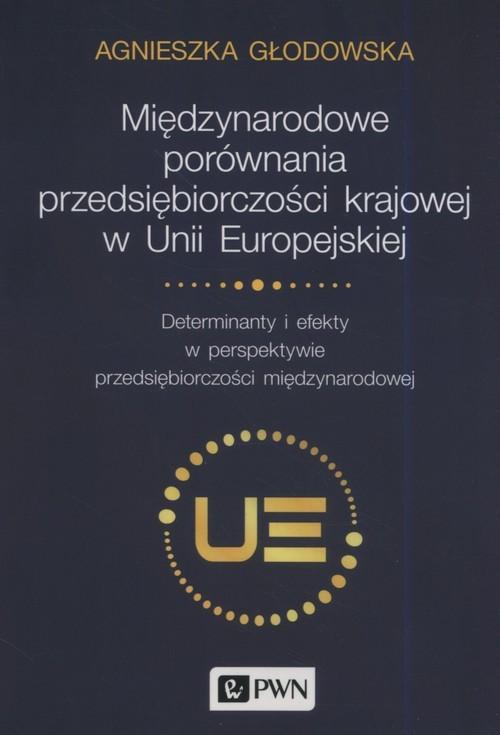 okładka Międzynarodowe porównania przedsiębiorczości krajowej w Unii Europejskiej Determinanty i efekty w perspektywie przedsiębiorczości międzynarodowej, Książka | Głodowska Agnieszka