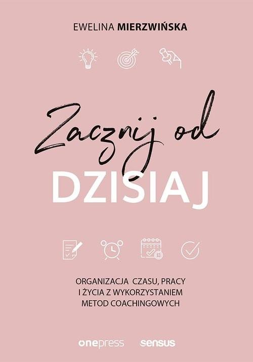 okładka Zacznij od dzisiaj Organizacja czasu, pracy i życia z wykorzystaniem metod coachingowych, Książka   Mierzwińska Ewelina