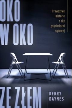 okładka Oko w oko ze złem. Prawdziwe historie z akt psycholożki sądowej, Książka | Daynes Kerry
