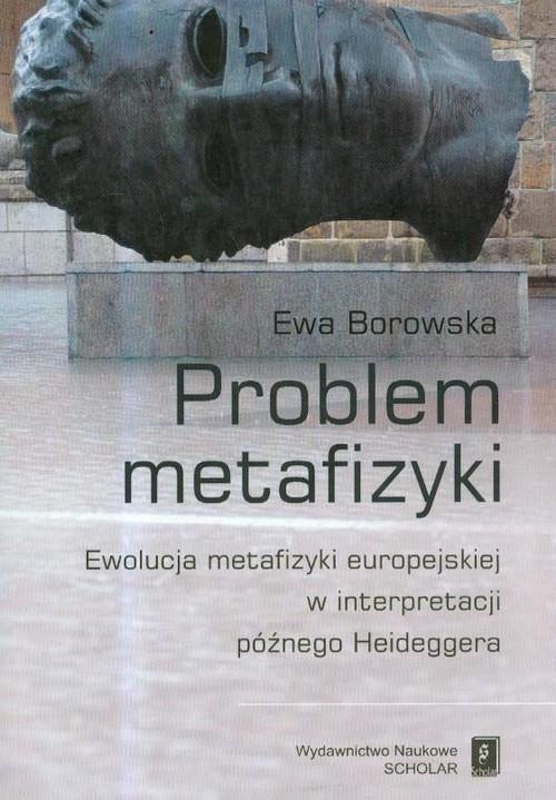 okładka Problem metafizyki Ewolucja metafizyki europejskiej w interpretacji późnego Heideggera, Książka   Borowska Ewa