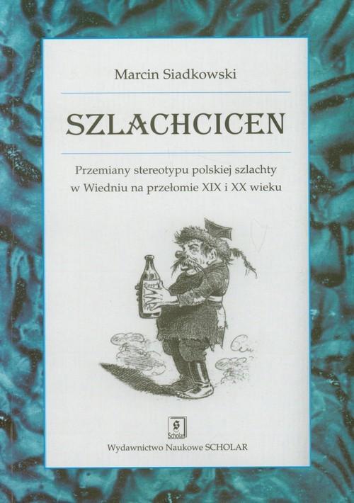 okładka Szlachcicen Przemiany stereotypu polskiej szlachty w Wiedniu na przełomie XIX i XX wieku, Książka | Siadkowski Marcin