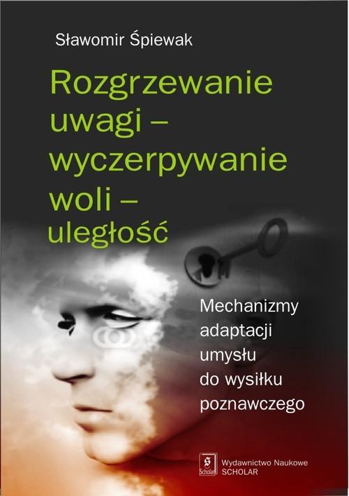 okładka Rozgrzewanie uwagi - wyczerpywanie woli - uległość Mechanizmy adaptacji umysłu do wysiłku poznawczego, Książka | Śpiewak Sławomir