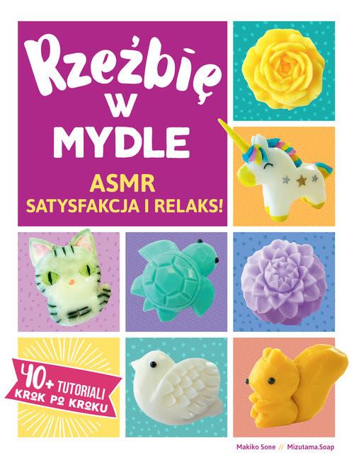 okładka Rzeźbię w Mydle ASMR Satysfakcja i Relaks. 40 + Tutoriali krok po kroku, Książka   Makiko Sone