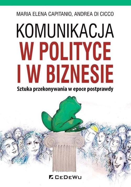 okładka Komunikacja w polityce i w biznesie Sztuka przekonywania w epoce postprawdy, Książka | Maria Elena Capitanio, Cicco Andrea Di