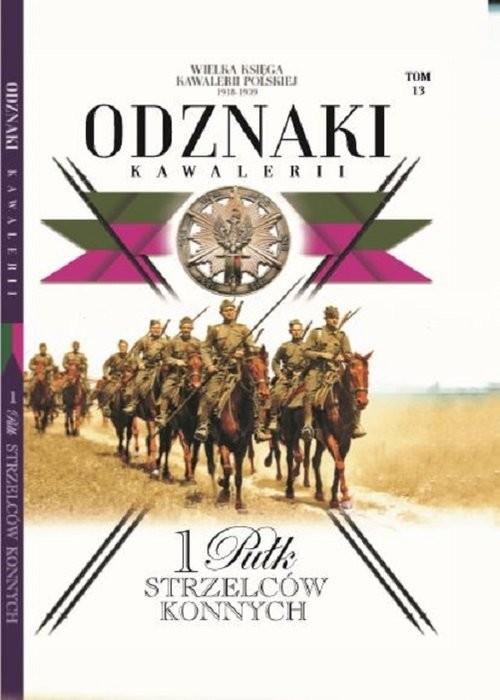 okładka Wielka Księga Kawalerii Polskiej Odznaki Kawalerii Tom 13 1 Pułk Strzelców Konnych, Książka |