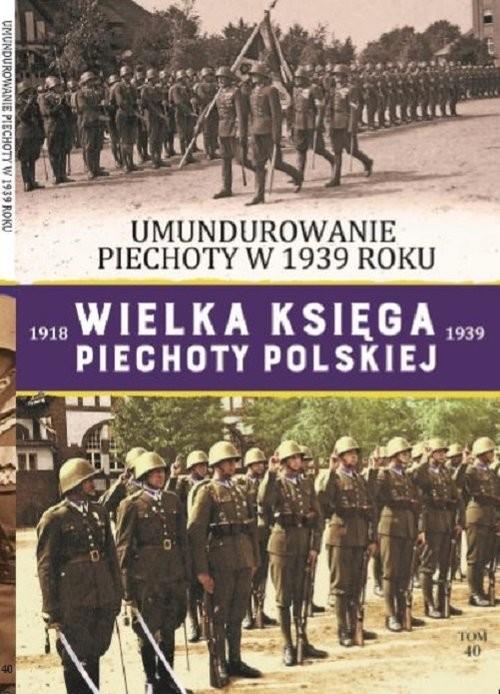 okładka Wielka Księga Piechoty Polskiej Tom 40 Umundurowanie Piechoty w 1939 roku., Książka |