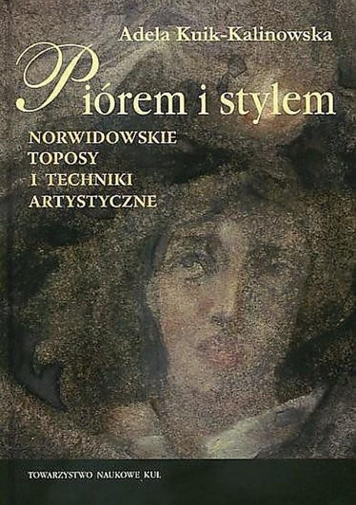 okładka Piórem i stylem Norwidowskie toposy i techniki artystyczneksiążka      Kuik-Kalinowska Adela
