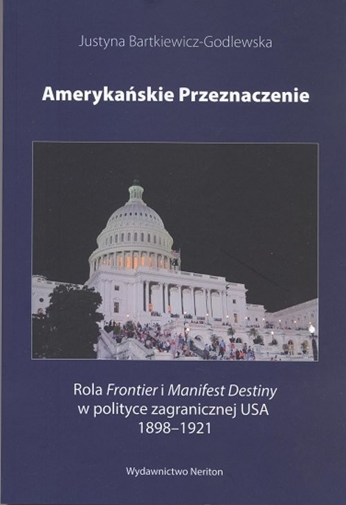 okładka Amerykańskie przeznaczenie Rola Frontier i Manifest Destiny w polityce zagranicznej USA 1898-1921, Książka | Bartkiewicz-Godlewska Justyna