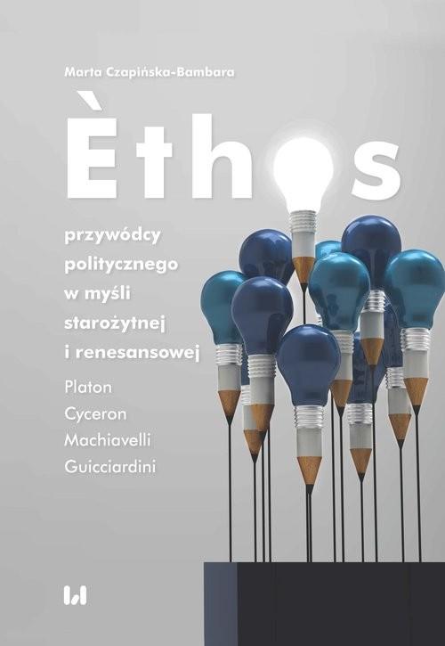 okładka Ethos przywódcy politycznego w myśli starożytnej i renesansowej Platon, Cyceron, Machiavelli, Guicciardini, Książka | Czapińska-Bambara Marta